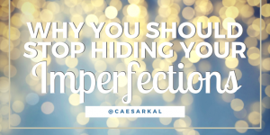 why you should stop hiding your imperfections