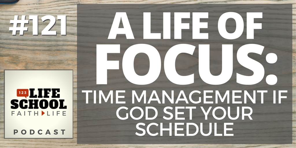 121 A Life Of Focus Time Management If God Set Your Schedule Lifeschool Podcast