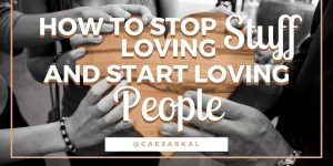 how to stop loving stuff and start loving people