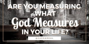 are you measuring what god measures in your life and ministry