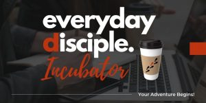 everyday disciple incubator